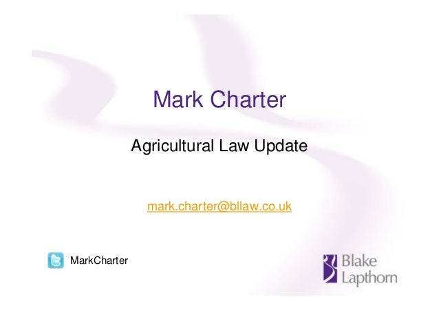 Mark Charter Agricultural Law Update mark.charter@bllaw.co.uk MarkCharter