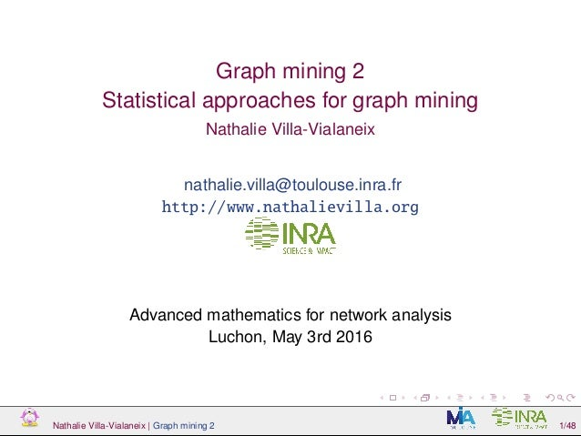 Graph mining 2 Statistical approaches for graph mining Nathalie Villa-Vialaneix nathalie.villa@toulouse.inra.fr http://www...