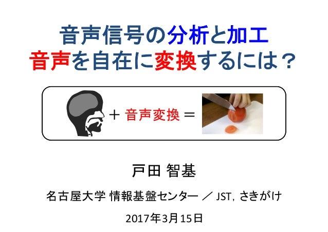 名古屋大学 情報基盤センター / JST,さきがけ 音声信号の分析と加工 音声を自在に変換するには? 戸田 智基 2017年3月15日 + 音声変換 =