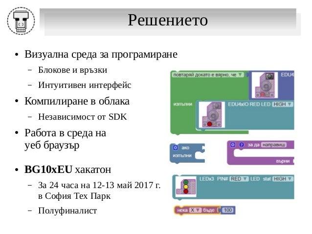 РешениетоРешението ● Визуална среда за програмиране – Блокове и връзки – Интуитивен интерфейс ● Компилиране в облака – Нез...