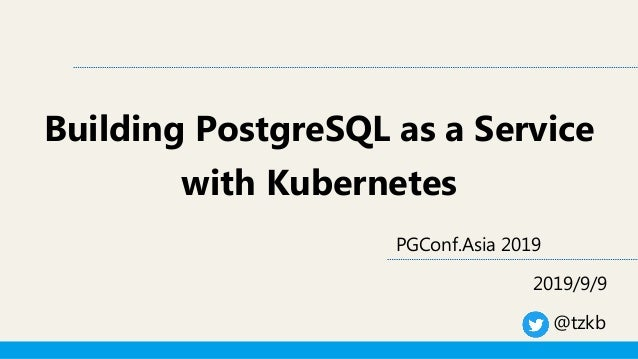 Building PostgreSQL as a Service with Kubernetes PGConf.Asia 2019 2019/9/9 @tzkb