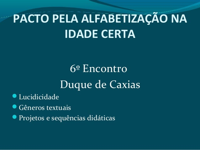 PACTO PELA ALFABETIZAÇÃO NA IDADE CERTA 6º Encontro Duque de Caxias Lucidicidade Gêneros textuais Projetos e sequências...