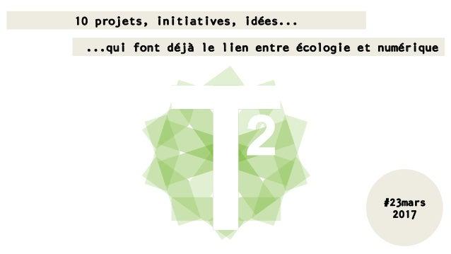 10 projets, initiatives, idées... …...qui font déjà le lien entre écologie et numérique #23mars 2017
