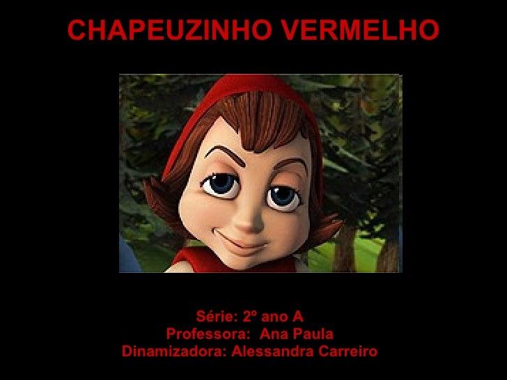 CHAPEUZINHO VERMELHO Série: 2º ano A Professora:  Ana Paula Dinamizadora: Alessandra Carreiro