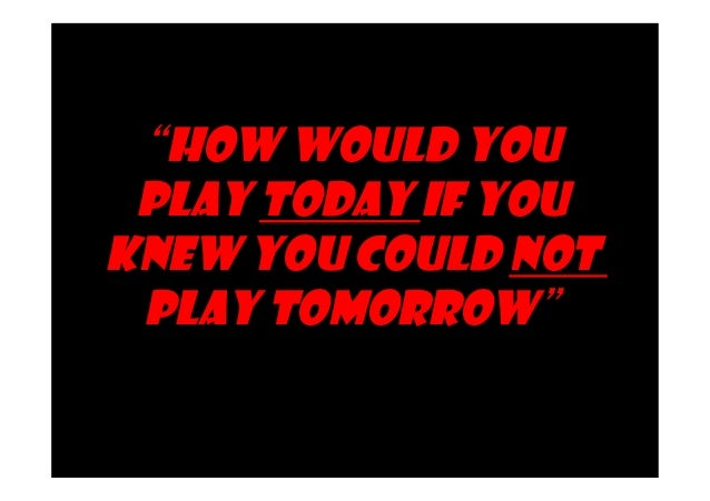 """""""How Would You  Play Today If You  Knew You Could Not  Play Tomorrow""""  Source: Slogan for Loyola's lacrosse season, from  ..."""