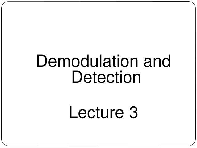 Demodulation and Detection Lecture 3