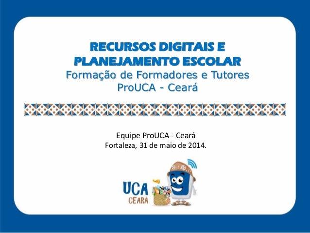 RECURSOS DIGITAIS E PLANEJAMENTO ESCOLAR Formação de Formadores e Tutores ProUCA - Ceará Equipe ProUCA - Ceará Fortaleza, ...