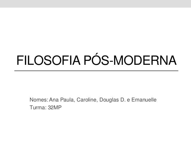 FILOSOFIA PÓS-MODERNA Nomes: Ana Paula, Caroline, Douglas D. e Emanuelle Turma: 32MP