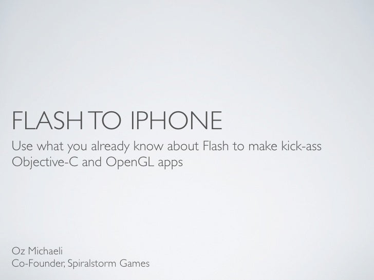 FLASH TO IPHONE Use what you already know about Flash to make kick-ass Objective-C and OpenGL apps     Oz Michaeli Co-Foun...