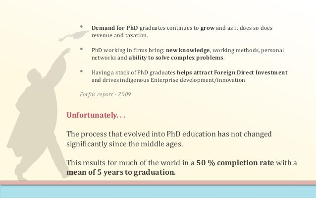 • Demand for PhD graduates continues to grow and as it does so does revenue and taxation. • PhD working in firms bring: ne...