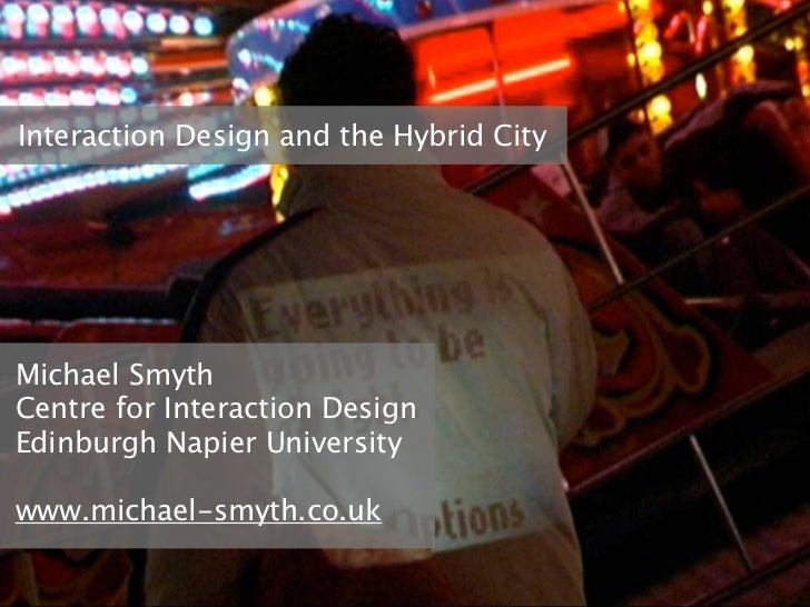 Interaction Design and the Hybrid CityMichael SmythCentre for Interaction DesignEdinburgh Napier Universitywww.michael-smy...