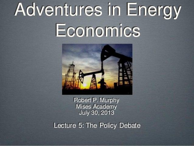 Adventures in Energy Economics Robert P. Murphy Mises Academy July 30, 2013 Lecture 5: The Policy Debate
