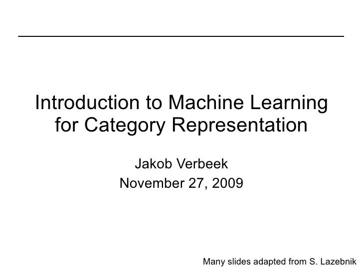 Introduction to Machine Learning for Category Representation Jakob Verbeek November 27, 2009 Many slides adapted from S. L...