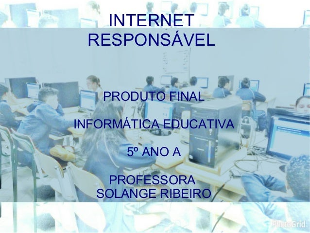 PRODUTO FINAL INFORMÁTICA EDUCATIVA 5º ANO A PROFESSORA SOLANGE RIBEIRO INTERNET RESPONSÁVEL