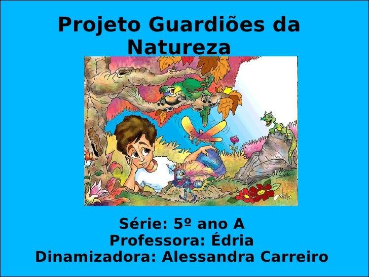 Projeto Guardiões da Natureza Série: 5º ano A Professora: Édria Dinamizadora: Alessandra Carreiro