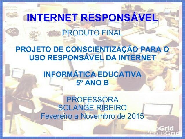 PRODUTO FINAL PROJETO DE CONSCIENTIZAÇÃO PARA O USO RESPONSÁVEL DA INTERNET INFORMÁTICA EDUCATIVA 5º ANO B PROFESSORA SOLA...