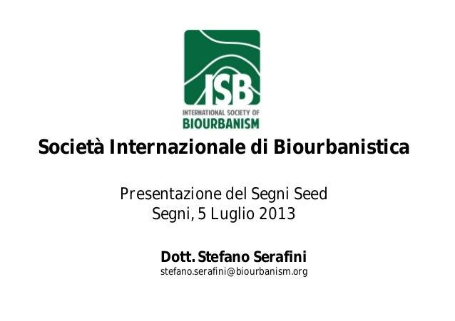 Società Internazionale di Biourbanistica Presentazione del Segni Seed Segni, 5 Luglio 2013 Dott. Stefano Serafini stefano....