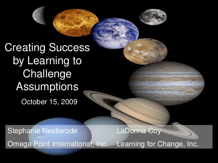 Creating Success  by Learning to    Challenge                 planets   Assumptions     October 15, 2009    Stephanie Nest...