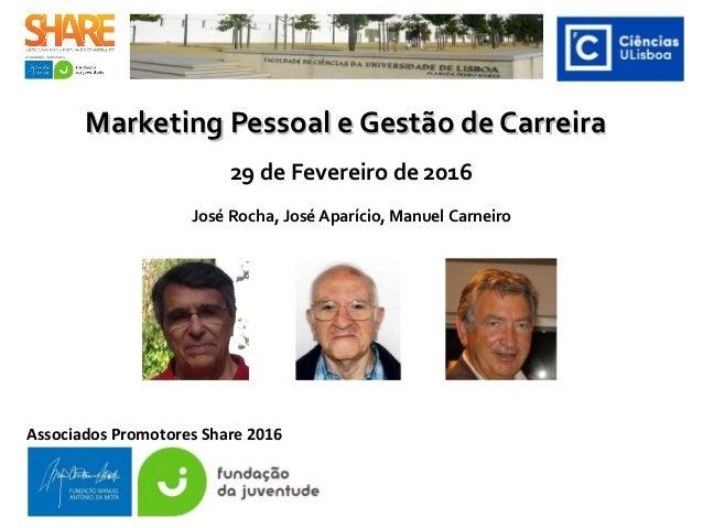Marketing Pessoal e Gestão de CarreiraMarketing Pessoal e Gestão de Carreira 29 de Fevereiro de 2016 José Rocha, José Apar...
