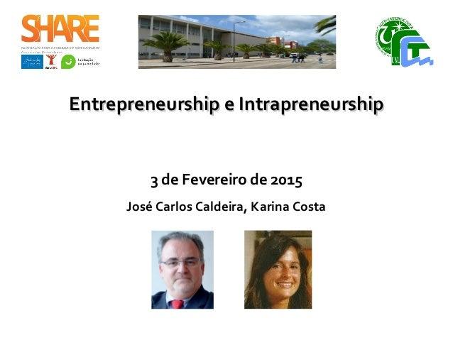 Entrepreneurship e IntrapreneurshipEntrepreneurship e Intrapreneurship 3 de Fevereiro de 2015 José Carlos Caldeira, Karina...