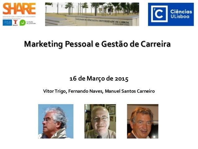 Marketing Pessoal e Gestão de CarreiraMarketing Pessoal e Gestão de Carreira 16 de Março de 2015 Vitor Trigo, Fernando Nav...