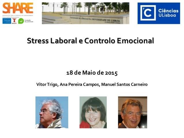 Stress Laboral e Controlo EmocionalStress Laboral e Controlo Emocional 18 de Maio de 2015 Vitor Trigo, Ana Pereira Campos,...