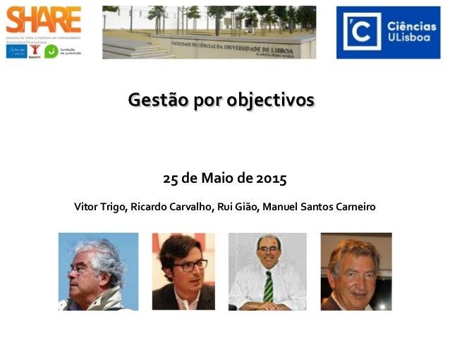 Gestão por objectivosGestão por objectivos 25 de Maio de 2015 Vitor Trigo, Ricardo Carvalho, Rui Gião, Manuel Santos Carne...