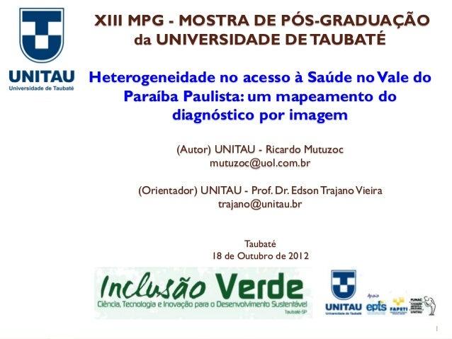 XIII MPG - MOSTRA DE PÓS-GRADUAÇÃO     da UNIVERSIDADE DE TAUBATÉHeterogeneidade no acesso à Saúde no Vale do    Paraíba P...