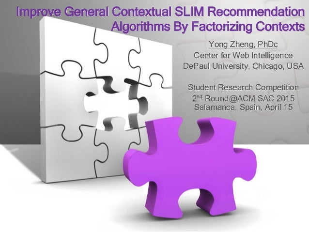 Improve General Contextual SLIM Recommendation Algorithms By Factorizing Contexts Yong Zheng, PhDc Center for Web Intellig...