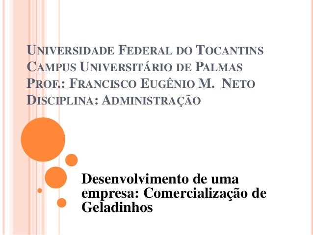UNIVERSIDADE FEDERAL DO TOCANTINS CAMPUS UNIVERSITÁRIO DE PALMAS PROF.: FRANCISCO EUGÊNIO M. NETO DISCIPLINA: ADMINISTRAÇÃ...