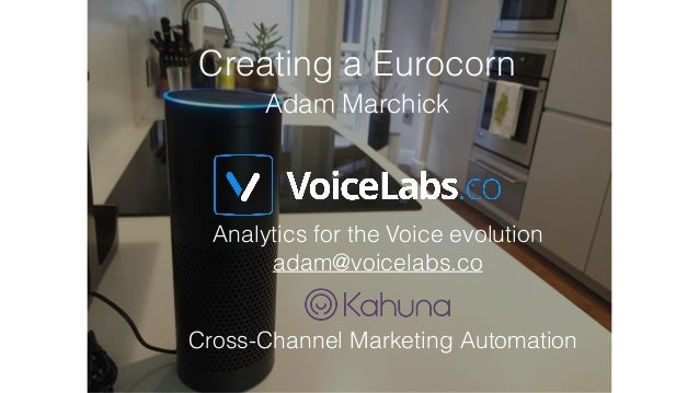 Analytics for the Voice evolution adam@voicelabs.co Cross-Channel Marketing Automation Creating a Eurocorn Adam Marchick