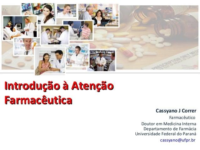 Introdução à Atenção Farmacêutica  Cassyano J Correr Farmacêutico Doutor em Medicina Interna Departamento de Farmácia Univ...