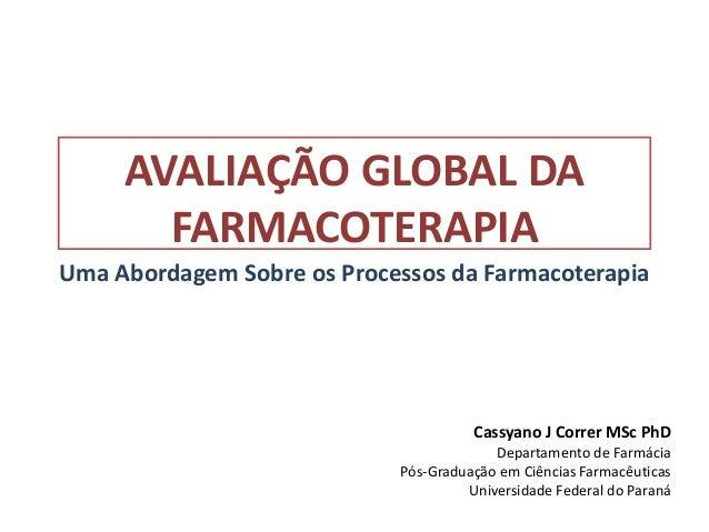 AVALIAÇÃO GLOBAL DAFARMACOTERAPIACassyano J Correr MSc PhDDepartamento de FarmáciaPós-Graduação em Ciências FarmacêuticasU...