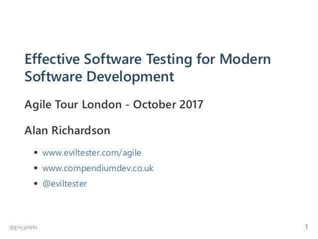 Effective Software Testing for Modern Software Development Agile Tour London ‐ October 2017 Alan Richardson www.eviltester...