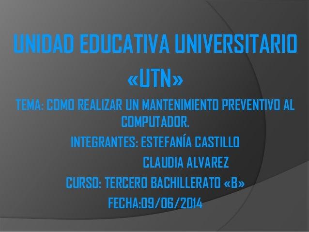 UNIDAD EDUCATIVA UNIVERSITARIO «UTN» TEMA: COMO REALIZAR UN MANTENIMIENTO PREVENTIVO AL COMPUTADOR. INTEGRANTES: ESTEFANÍA...