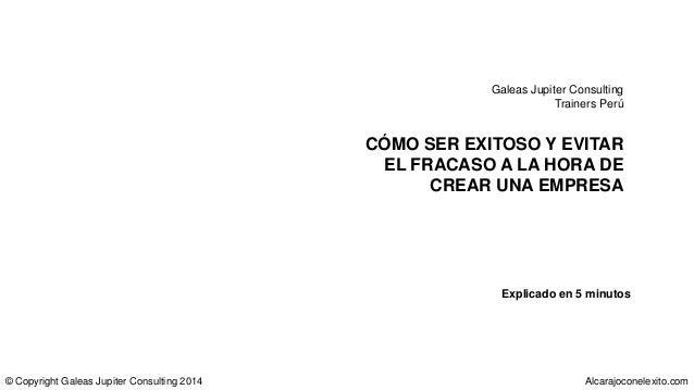 CÓMO SER EXITOSO Y EVITAR EL FRACASO A LA HORA DE CREAR UNA EMPRESA Galeas Jupiter Consulting Trainers Perú © Copyright Ga...