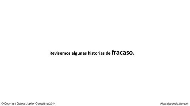 Revisemos algunas historias de fracaso. © Copyright Galeas Jupiter Consulting 2014 Alcarajoconelexito.com
