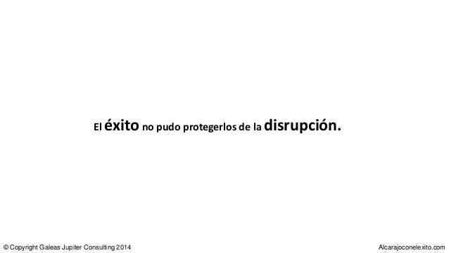 El éxitono pudo protegerlos de la disrupción. © Copyright Galeas Jupiter Consulting 2014 Alcarajoconelexito.com