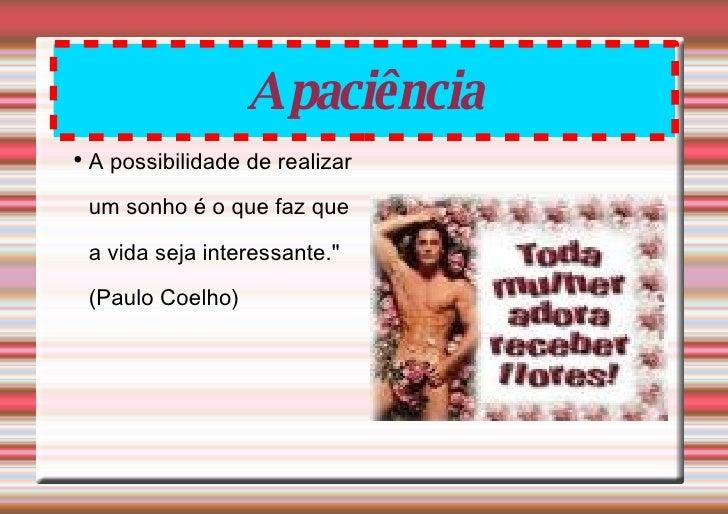 """A paciência <ul><li>A possibilidade de realizar um sonho é o que faz que a vida seja interessante."""" (Paulo Coelho) </..."""
