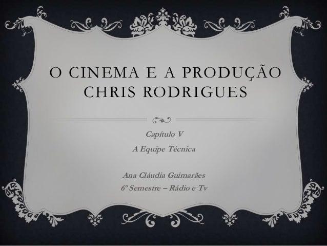 O CINEMA E A PRODUÇÃO CHRIS RODRIGUES Capítulo V A Equipe Técnica Ana Cláudia Guimarães 6º Semestre – Rádio e Tv