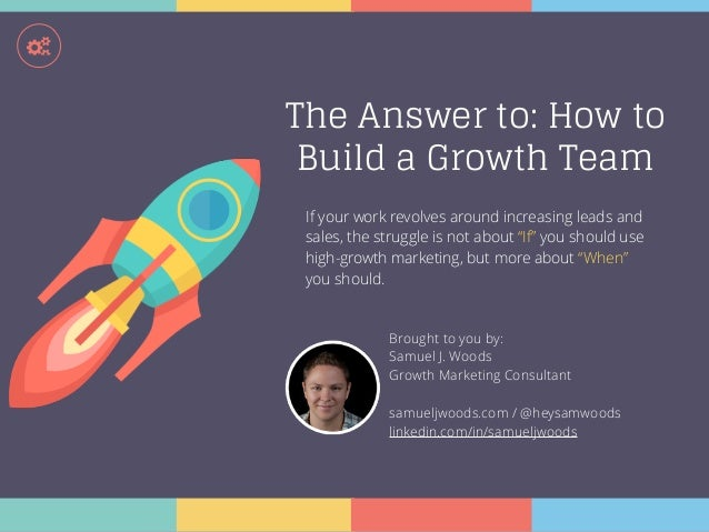 ! The Answer to: How to Build a Growth Team Brought to you by: Samuel J. Woods Growth Marketing Consultant samueljwoods.co...