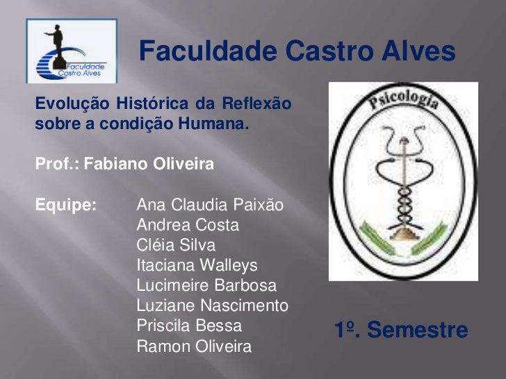 Faculdade Castro AlvesEvolução Histórica da Reflexãosobre a condição Humana.Prof.: Fabiano OliveiraEquipe:     Ana Claudia...