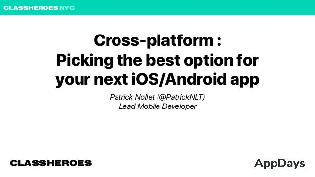 CLASSHEROESNYC Cross-platform : Picking the best option for your next iOS/Android app Patrick Nollet (@PatrickNLT) Lead Mo...