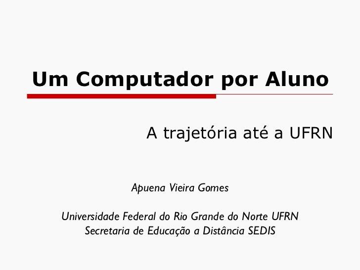 Um Computador por Aluno A trajetória até a UFRN Apuena Vieira Gomes Universidade Federal do Rio Grande do Norte UFRN Secre...