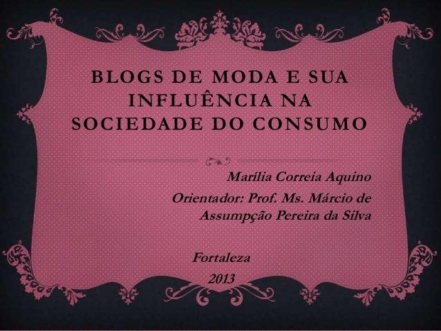 BLOGS DE MODA E SUA INFLUÊNCIA NA SOCIEDADE DO CONSUMO Marília Correia Aquino Orientador: Prof. Ms. Márcio de Assumpção Pe...
