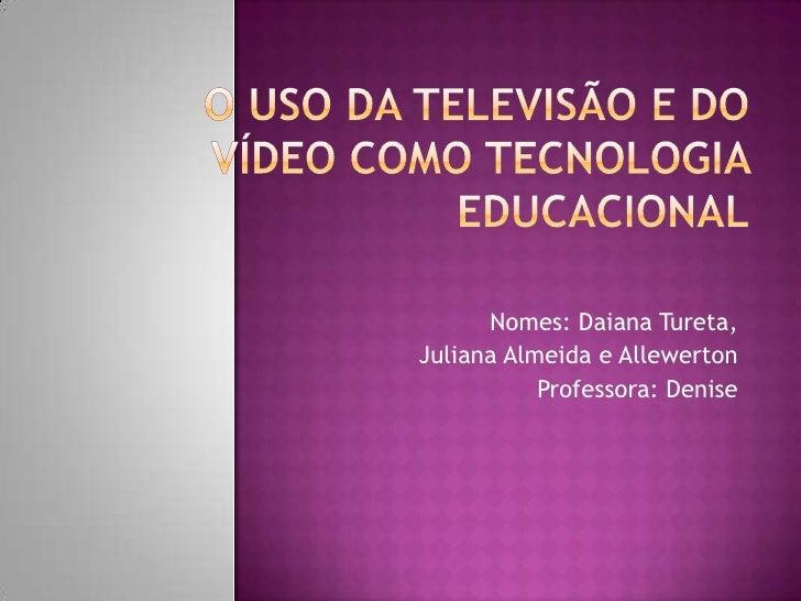 O uso da Televisão e do Vídeo como Tecnologia Educacional<br />Nomes: Daiana Tureta, <br /> Juliana Almeida e Allewerton<b...