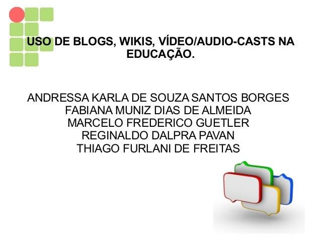 USO DE BLOGS, WIKIS, VÍDEO/AUDIO-CASTS NA EDUCAÇÃO. ANDRESSA KARLA DE SOUZA SANTOS BORGES FABIANA MUNIZ DIAS DE ALMEIDA MA...