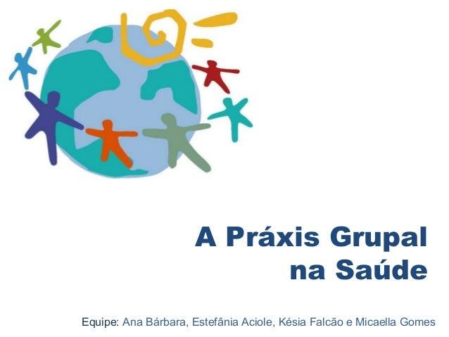 A Práxis Grupal  na Saúde  Equipe: Ana Bárbara, Estefânia Aciole, Késia Falcão e Micaella Gomes