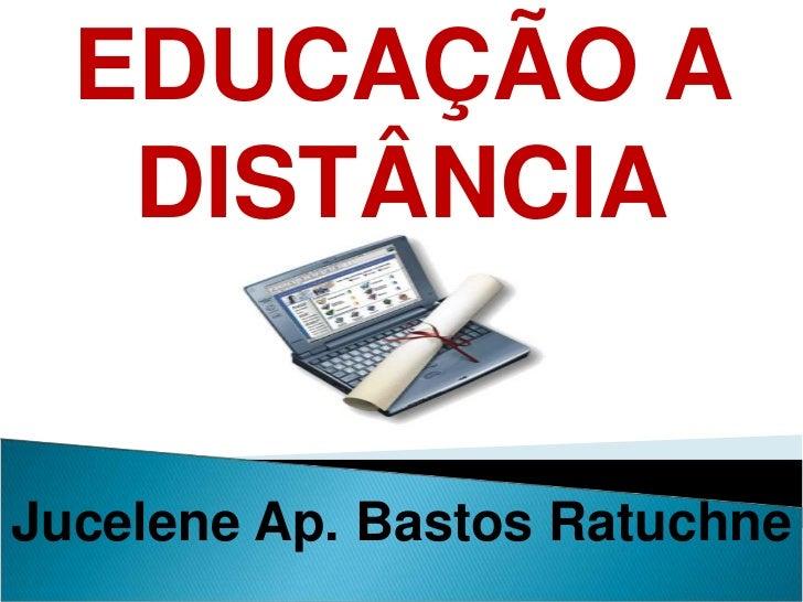 EDUCAÇÃO A DISTÂNCIA<br />Jucelene Ap. Bastos Ratuchne<br />