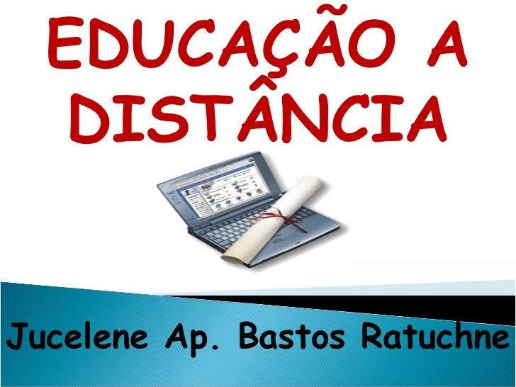 EDUCAÇÃO A DISTÂNCIA Jucelene Ap. Bastos Ratuchne